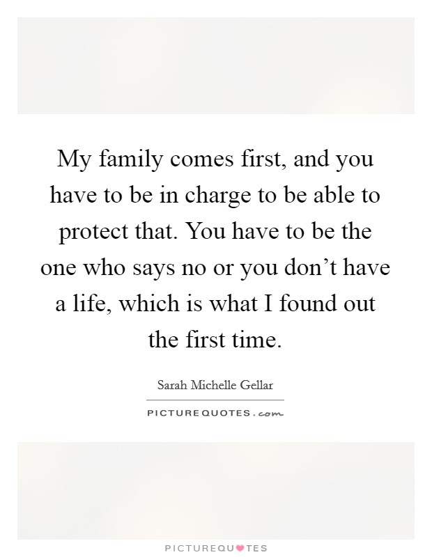 My family comes first, and you have to be in charge to be able to protect that. You have to be the one who says no or you don't have a life, which is what I found out the first time Picture Quote #1