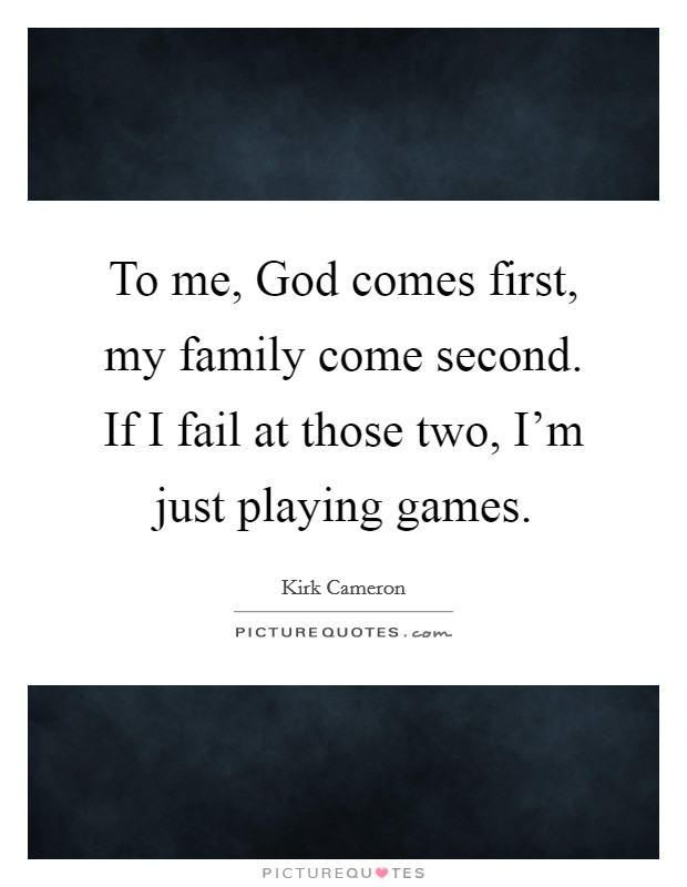To me, God comes first, my family come second. If I fail at those two, I'm just playing games Picture Quote #1