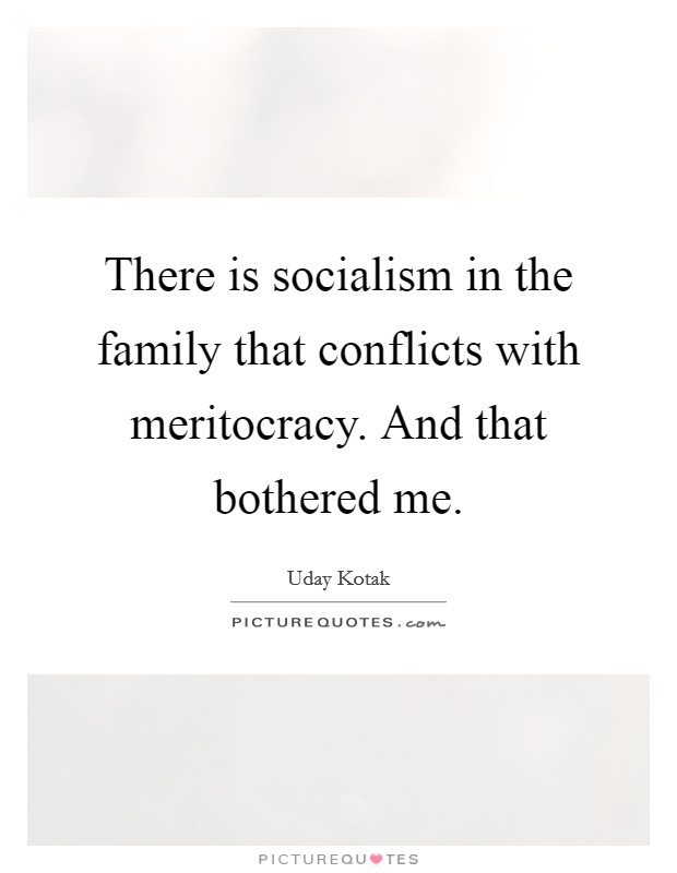 There is socialism in the family that conflicts with meritocracy. And that bothered me Picture Quote #1