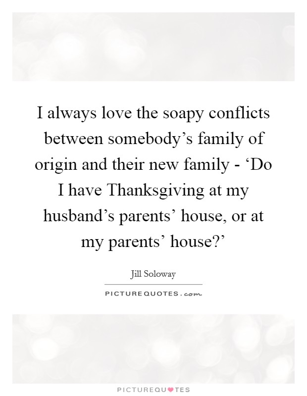I always love the soapy conflicts between somebody's family of origin and their new family - 'Do I have Thanksgiving at my husband's parents' house, or at my parents' house?' Picture Quote #1