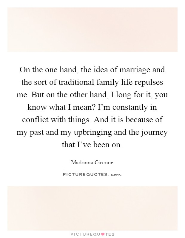 On the one hand, the idea of marriage and the sort of traditional family life repulses me. But on the other hand, I long for it, you know what I mean? I'm constantly in conflict with things. And it is because of my past and my upbringing and the journey that I've been on Picture Quote #1