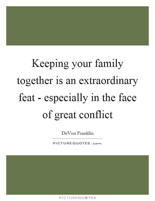 Keeping your family together is an extraordinary feat - especially in the face of great conflict Picture Quote #1