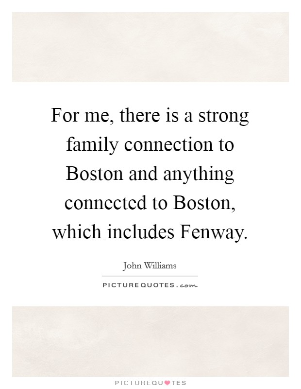 For me, there is a strong family connection to Boston and ...