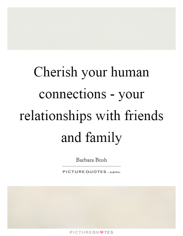 Cherish your human connections - your relationships with friends and family Picture Quote #1