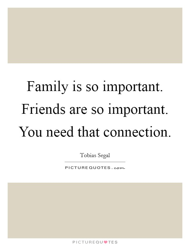Family is so important. Friends are so important. You need that connection Picture Quote #1