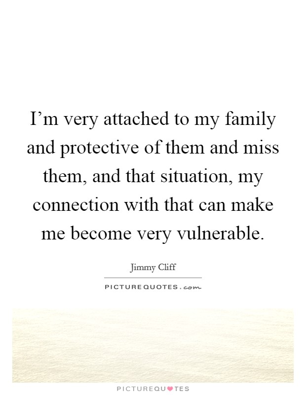 I'm very attached to my family and protective of them and miss them, and that situation, my connection with that can make me become very vulnerable Picture Quote #1