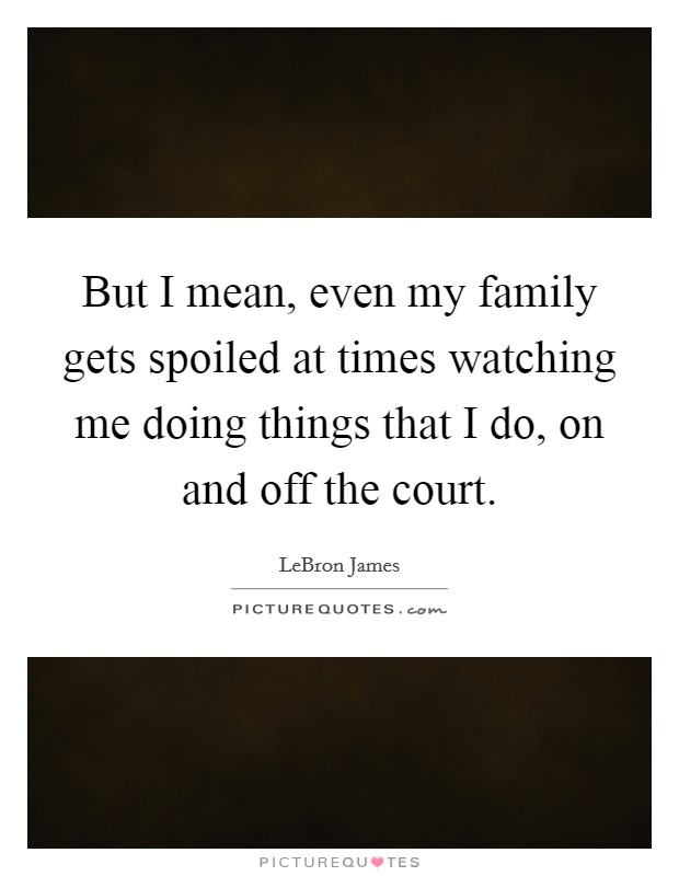 But I mean, even my family gets spoiled at times watching me doing things that I do, on and off the court Picture Quote #1