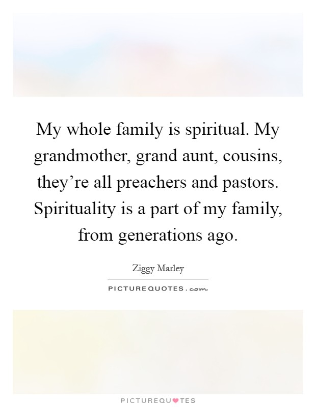 My whole family is spiritual. My grandmother, grand aunt, cousins, they're all preachers and pastors. Spirituality is a part of my family, from generations ago. Picture Quote #1