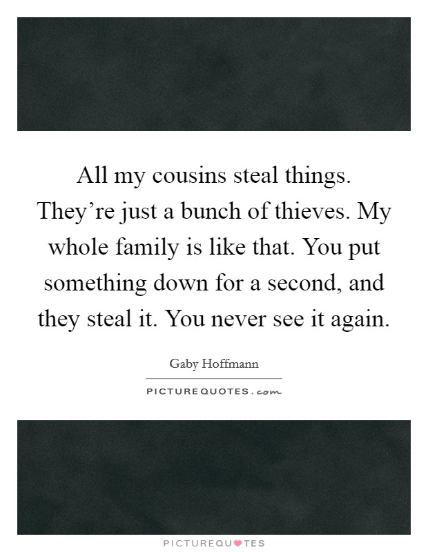 All my cousins steal things. They're just a bunch of thieves. My whole family is like that. You put something down for a second, and they steal it. You never see it again Picture Quote #1