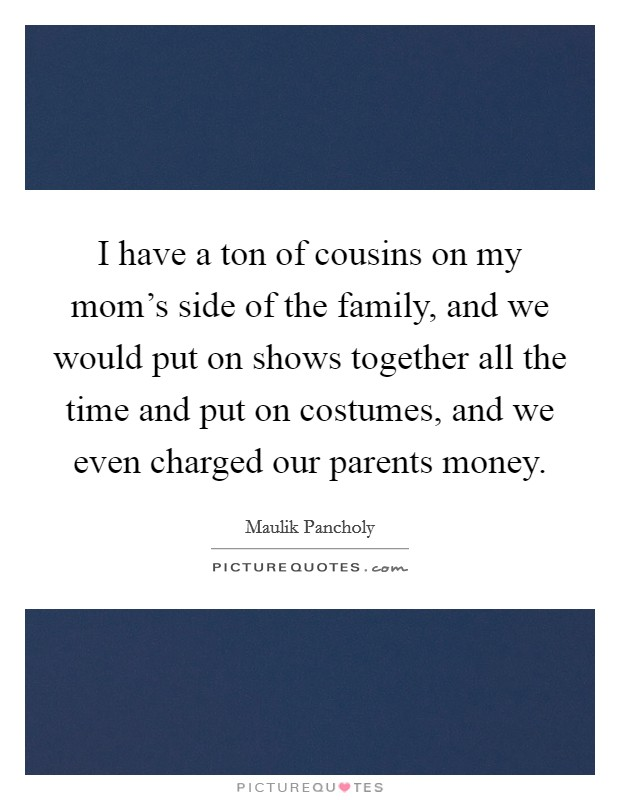 I have a ton of cousins on my mom's side of the family, and we would put on shows together all the time and put on costumes, and we even charged our parents money Picture Quote #1