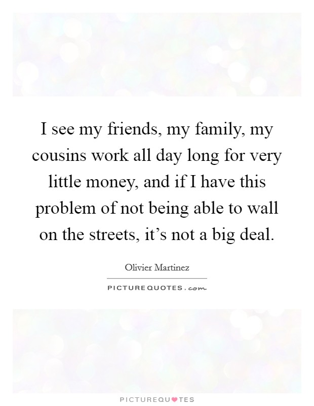I see my friends, my family, my cousins work all day long for very little money, and if I have this problem of not being able to wall on the streets, it's not a big deal. Picture Quote #1