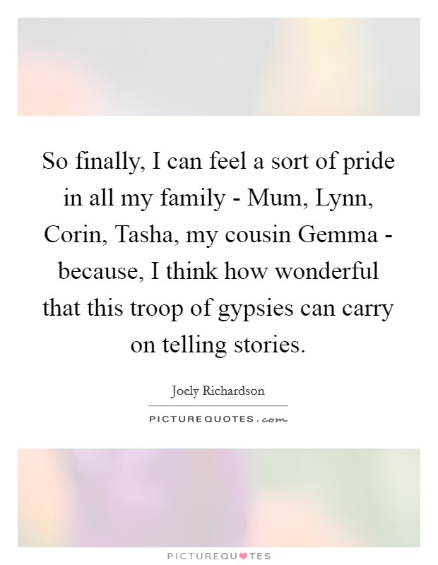 So finally, I can feel a sort of pride in all my family - Mum, Lynn, Corin, Tasha, my cousin Gemma - because, I think how wonderful that this troop of gypsies can carry on telling stories Picture Quote #1