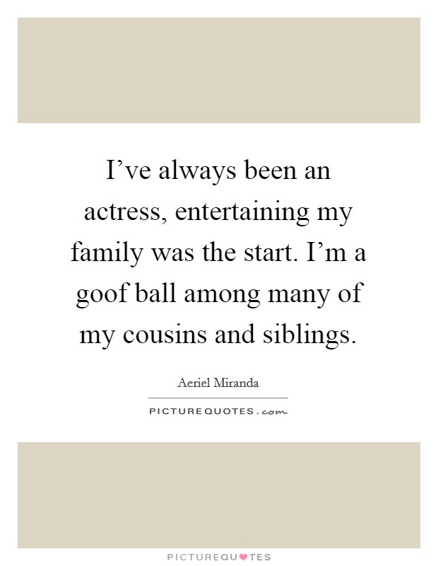 I've always been an actress, entertaining my family was the start. I'm a goof ball among many of my cousins and siblings Picture Quote #1