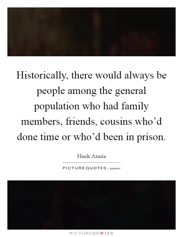 Historically, there would always be people among the general population who had family members, friends, cousins who'd done time or who'd been in prison. Picture Quote #1