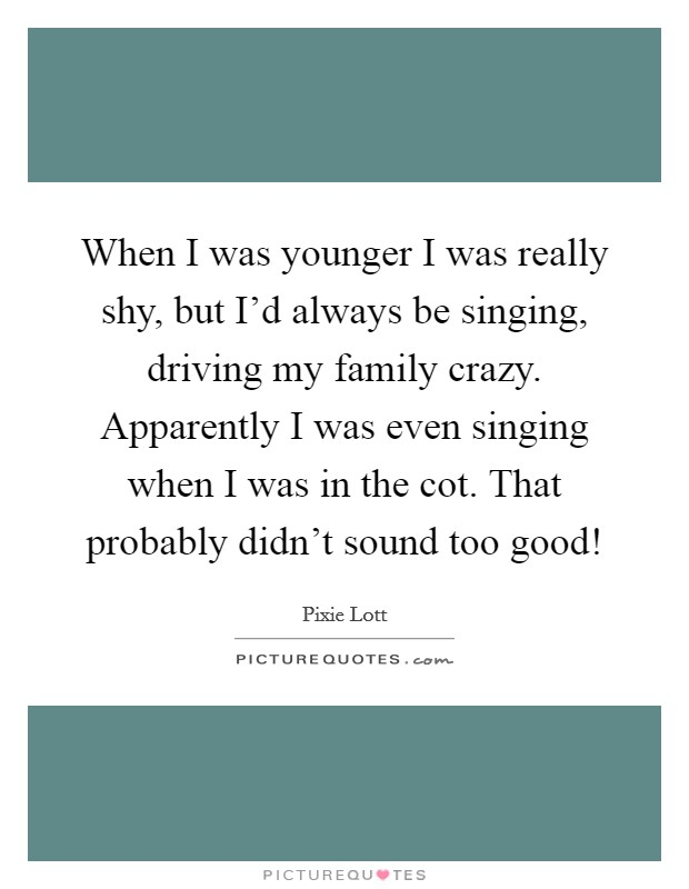When I was younger I was really shy, but I'd always be singing, driving my family crazy. Apparently I was even singing when I was in the cot. That probably didn't sound too good! Picture Quote #1