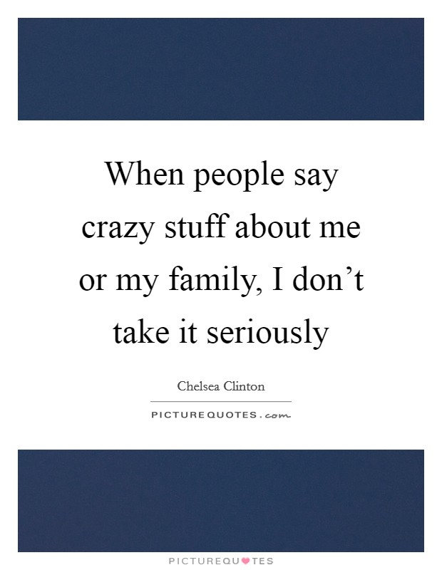 When people say crazy stuff about me or my family, I don't take it seriously Picture Quote #1