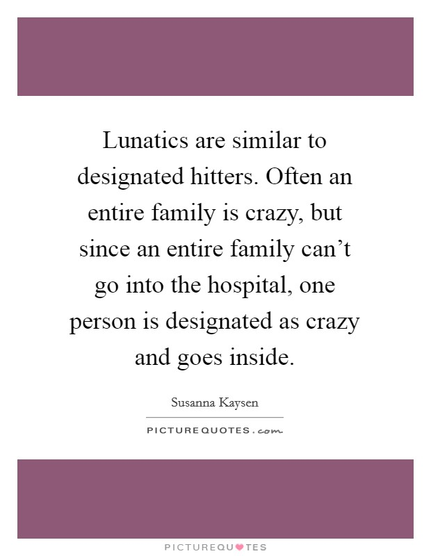 Lunatics are similar to designated hitters. Often an entire family is crazy, but since an entire family can't go into the hospital, one person is designated as crazy and goes inside Picture Quote #1