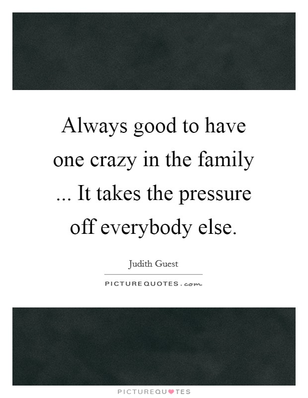Always good to have one crazy in the family ... It takes the pressure off everybody else Picture Quote #1
