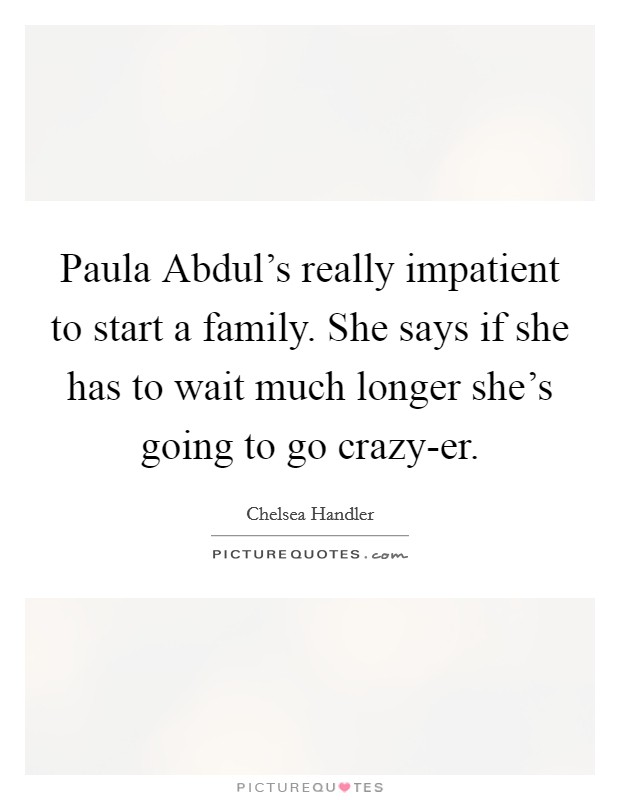 Paula Abdul's really impatient to start a family. She says if she has to wait much longer she's going to go crazy-er Picture Quote #1
