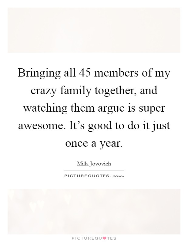 Bringing all 45 members of my crazy family together, and watching them argue is super awesome. It's good to do it just once a year Picture Quote #1