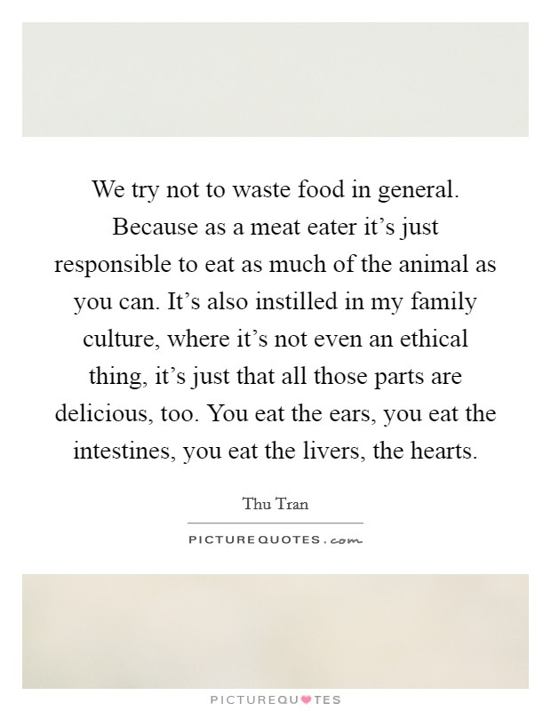 We try not to waste food in general. Because as a meat eater it's just responsible to eat as much of the animal as you can. It's also instilled in my family culture, where it's not even an ethical thing, it's just that all those parts are delicious, too. You eat the ears, you eat the intestines, you eat the livers, the hearts Picture Quote #1