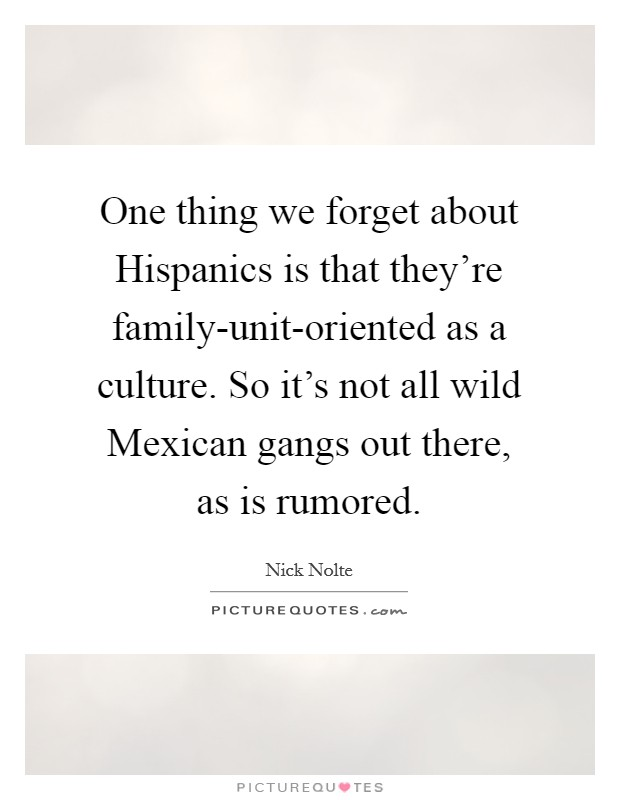 One thing we forget about Hispanics is that they're family-unit-oriented as a culture. So it's not all wild Mexican gangs out there, as is rumored Picture Quote #1