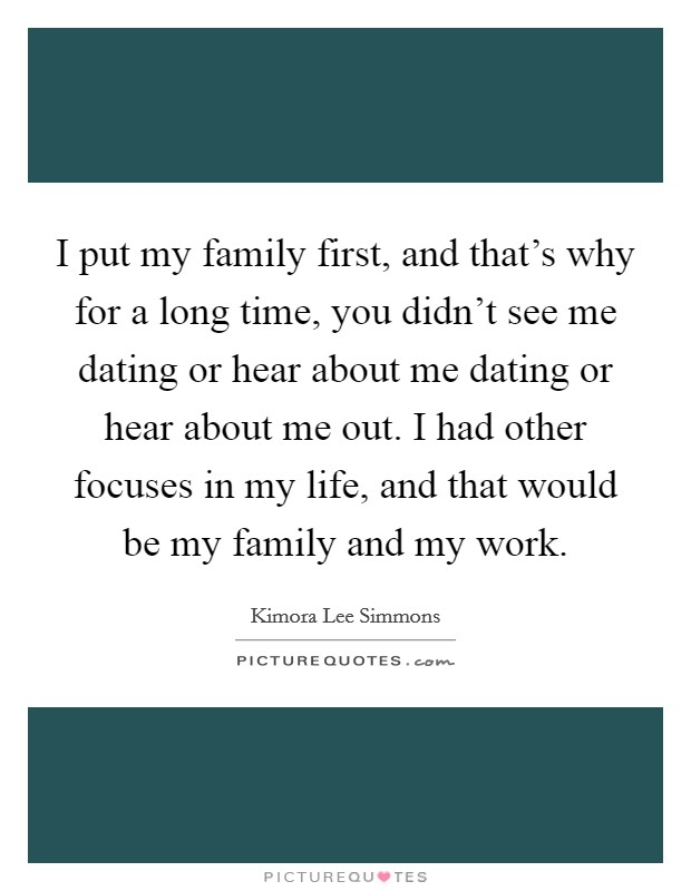 I put my family first, and that's why for a long time, you didn't see me dating or hear about me dating or hear about me out. I had other focuses in my life, and that would be my family and my work Picture Quote #1