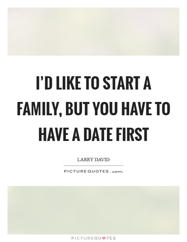 I'd like to start a family, but you have to have a date first Picture Quote #1