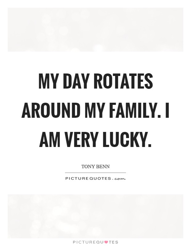 My day rotates around my family. I am very lucky Picture Quote #1
