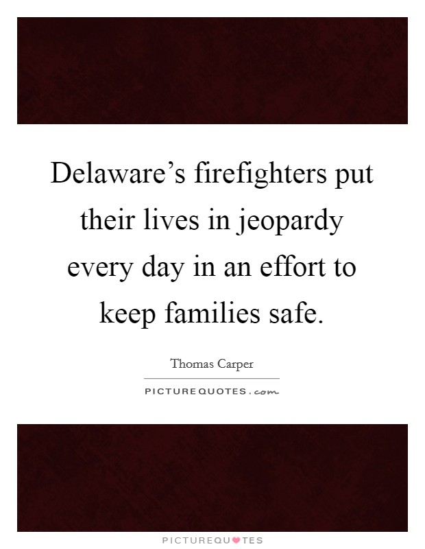 Delaware's firefighters put their lives in jeopardy every day in an effort to keep families safe Picture Quote #1