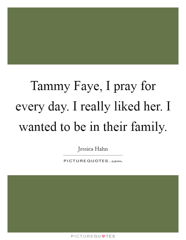 Tammy Faye, I pray for every day. I really liked her. I wanted to be in their family Picture Quote #1