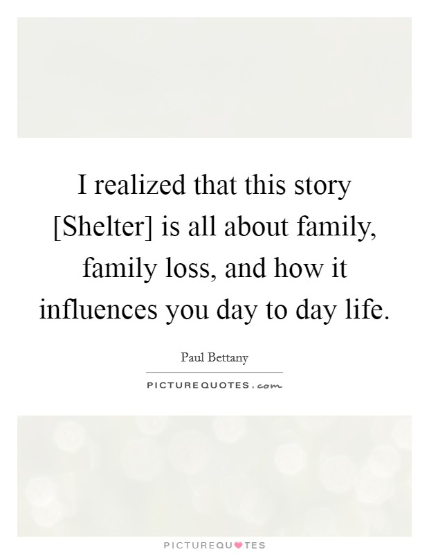 I realized that this story [Shelter] is all about family, family loss, and how it influences you day to day life Picture Quote #1