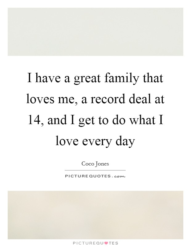I have a great family that loves me, a record deal at 14, and I get to do what I love every day Picture Quote #1