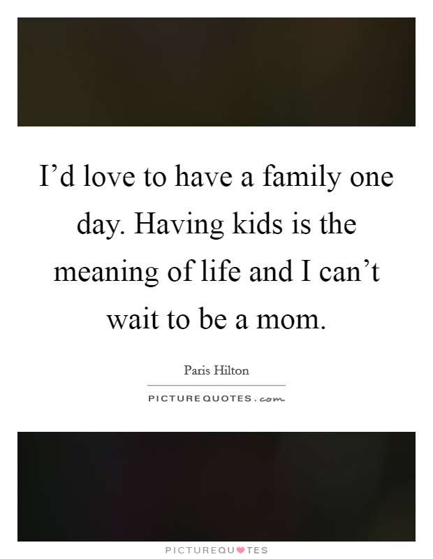 I'd love to have a family one day. Having kids is the meaning of life and I can't wait to be a mom Picture Quote #1
