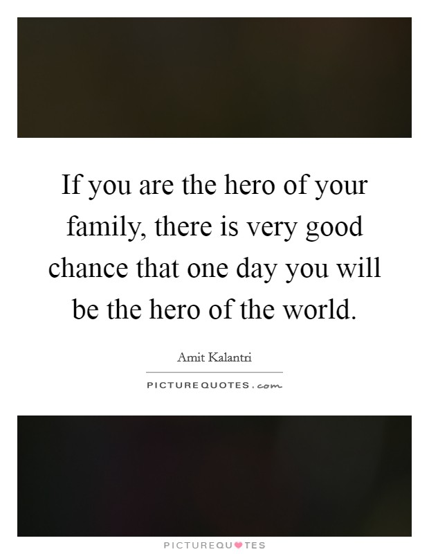 If you are the hero of your family, there is very good chance that one day you will be the hero of the world Picture Quote #1