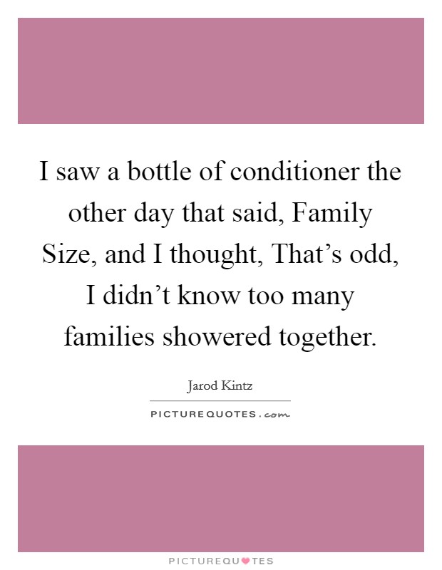 I saw a bottle of conditioner the other day that said, Family Size, and I thought, That's odd, I didn't know too many families showered together Picture Quote #1
