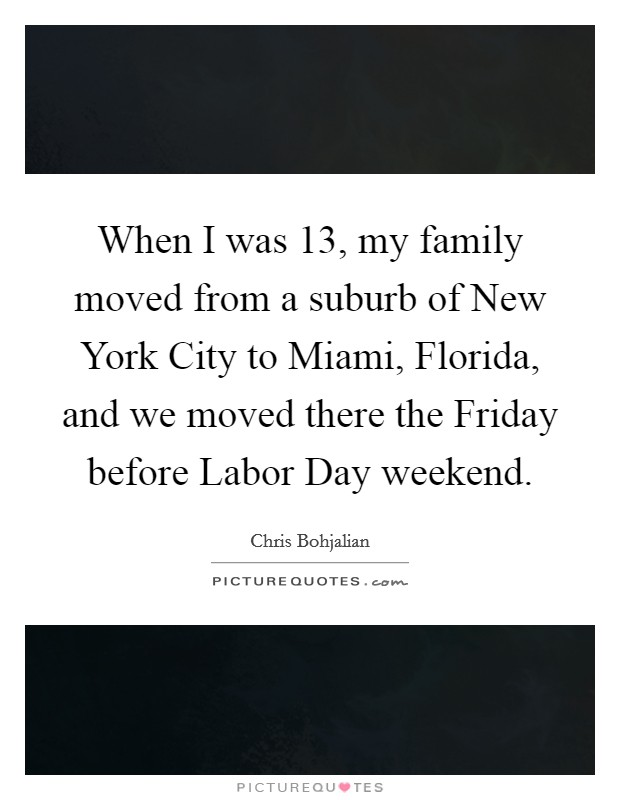 When I was 13, my family moved from a suburb of New York City to Miami, Florida, and we moved there the Friday before Labor Day weekend Picture Quote #1