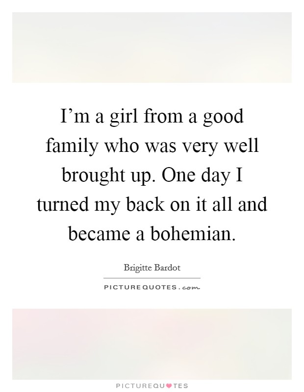 I'm a girl from a good family who was very well brought up. One day I turned my back on it all and became a bohemian Picture Quote #1