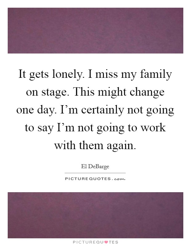 It gets lonely. I miss my family on stage. This might change one day. I'm certainly not going to say I'm not going to work with them again Picture Quote #1