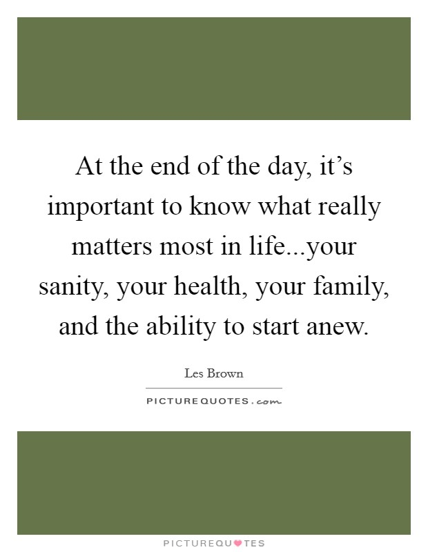 At the end of the day, it's important to know what really matters most in life...your sanity, your health, your family, and the ability to start anew Picture Quote #1