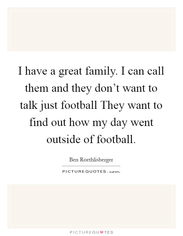 I have a great family. I can call them and they don't want to talk just football They want to find out how my day went outside of football Picture Quote #1