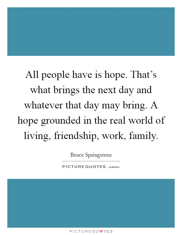 All people have is hope. That's what brings the next day and whatever that day may bring. A hope grounded in the real world of living, friendship, work, family Picture Quote #1