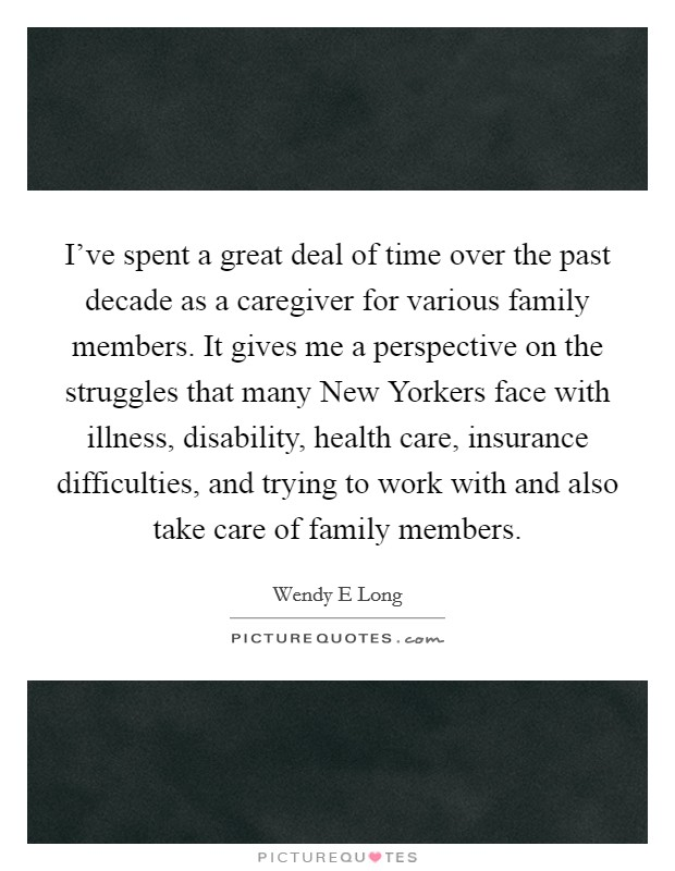 I've spent a great deal of time over the past decade as a caregiver for various family members. It gives me a perspective on the struggles that many New Yorkers face with illness, disability, health care, insurance difficulties, and trying to work with and also take care of family members Picture Quote #1