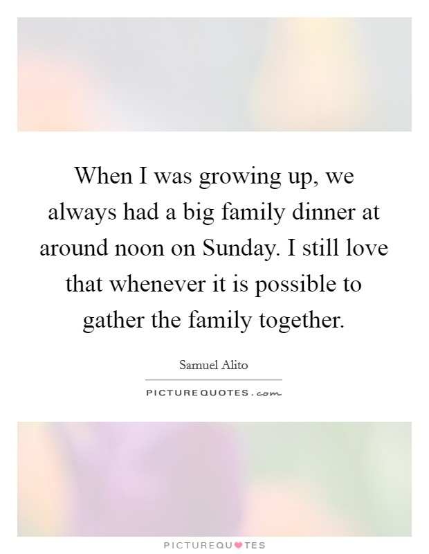 When I was growing up, we always had a big family dinner at around noon on Sunday. I still love that whenever it is possible to gather the family together Picture Quote #1