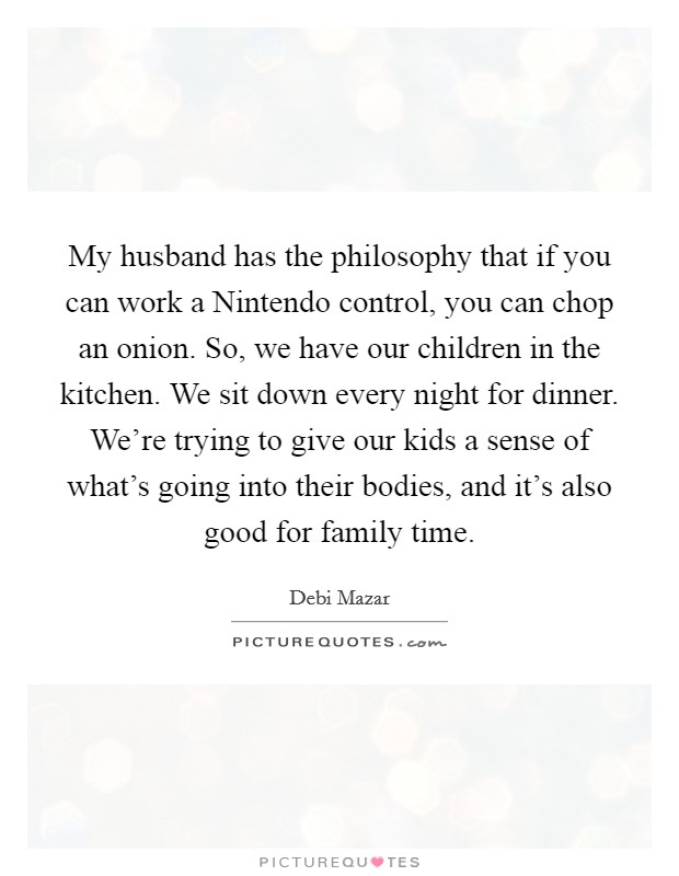 My husband has the philosophy that if you can work a Nintendo control, you can chop an onion. So, we have our children in the kitchen. We sit down every night for dinner. We're trying to give our kids a sense of what's going into their bodies, and it's also good for family time Picture Quote #1