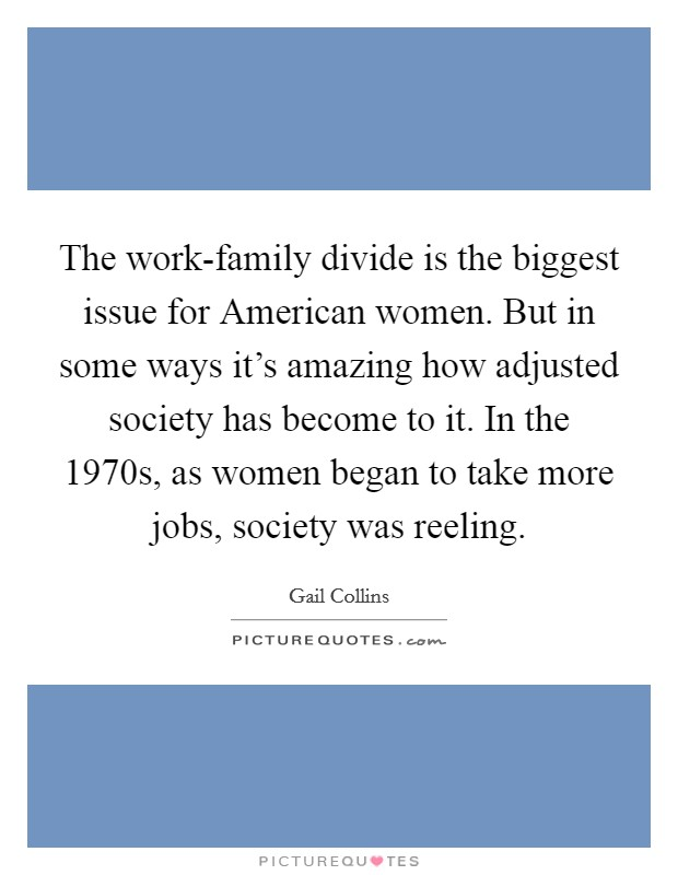 The work-family divide is the biggest issue for American women. But in some ways it's amazing how adjusted society has become to it. In the 1970s, as women began to take more jobs, society was reeling Picture Quote #1
