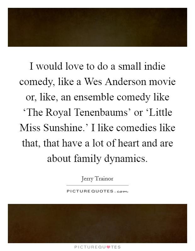 I would love to do a small indie comedy, like a Wes Anderson movie or, like, an ensemble comedy like 'The Royal Tenenbaums' or 'Little Miss Sunshine.' I like comedies like that, that have a lot of heart and are about family dynamics Picture Quote #1