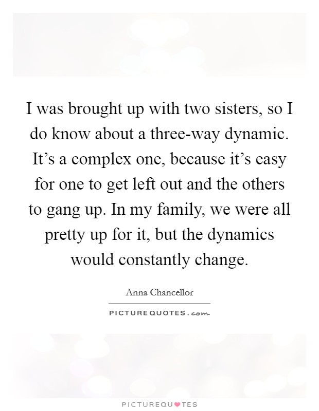 I was brought up with two sisters, so I do know about a three-way dynamic. It's a complex one, because it's easy for one to get left out and the others to gang up. In my family, we were all pretty up for it, but the dynamics would constantly change Picture Quote #1