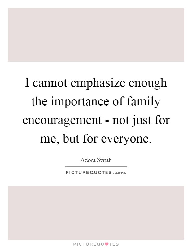 I cannot emphasize enough the importance of family encouragement - not just for me, but for everyone Picture Quote #1