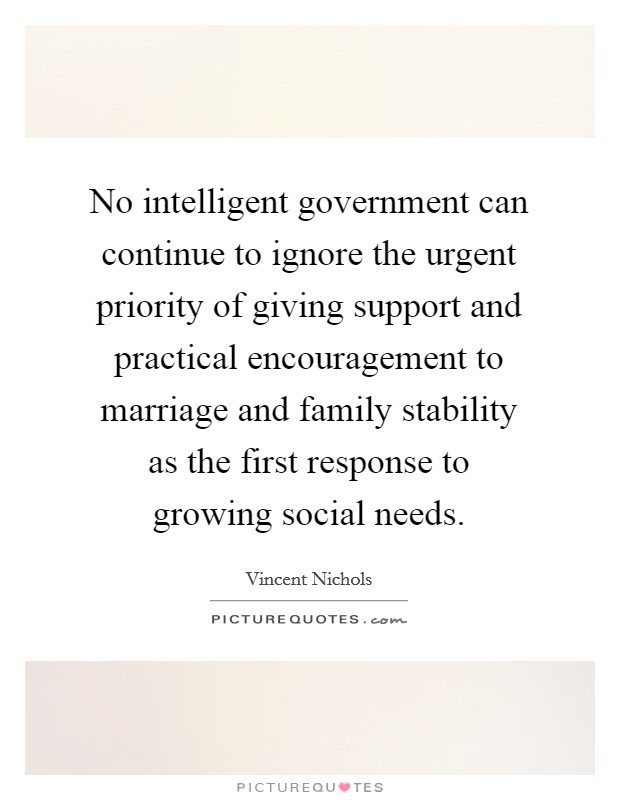 No intelligent government can continue to ignore the urgent priority of giving support and practical encouragement to marriage and family stability as the first response to growing social needs. Picture Quote #1